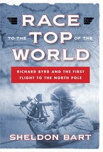 Race to the Top of the World: Richard Byrd and the First Flight to the North Pole